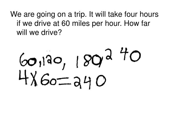 We are going on a trip. It will take four hours if we drive at 60 miles per hour. How far will we drive?