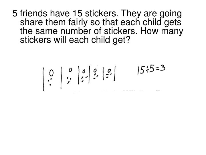 5 friends have 15 stickers. They are going share them fairly so that each child gets the same number of stickers. How many stickers will each child get?