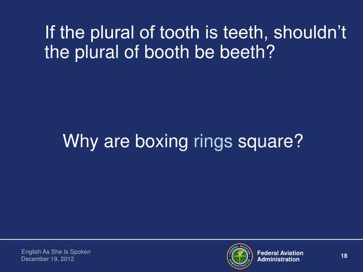 If the plural of tooth is teeth, shouldn't the plural of booth be beeth?