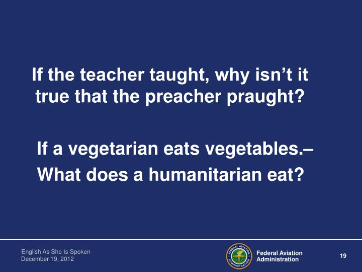 If the teacher taught, why isn't it true that the preacher praught?