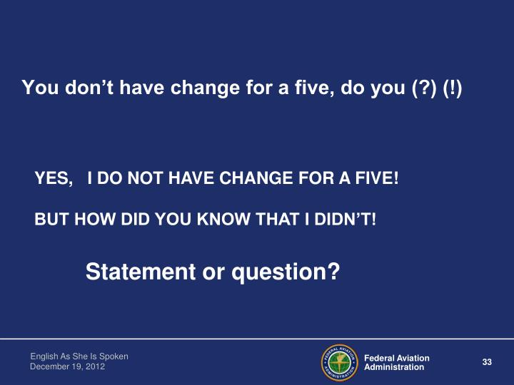 You don't have change for a five, do you (?) (!)