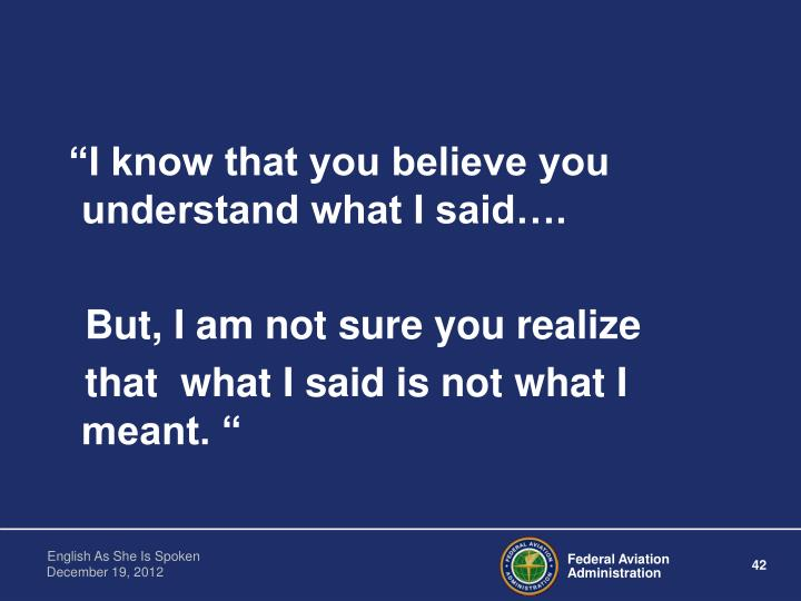 """I know that you believe you understand what I said…."