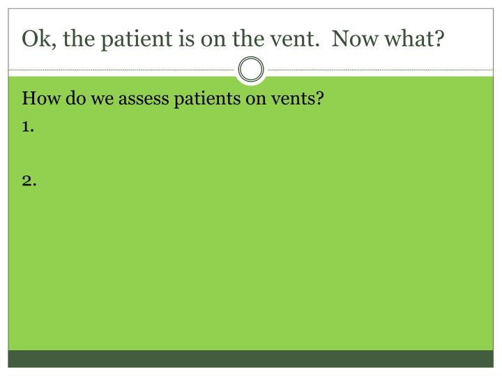Ok, the patient is on the vent.  Now what?