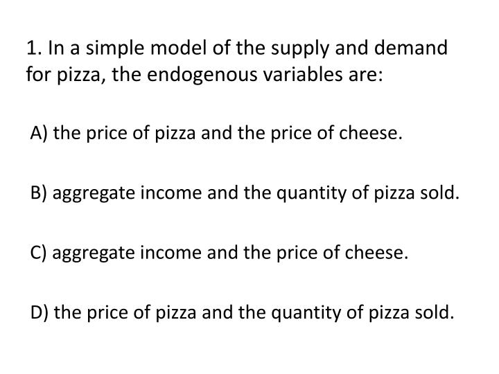 1 in a simple model of the supply and demand for pizza the endogenous variables are