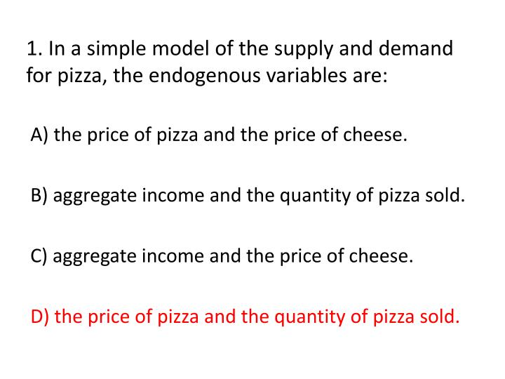 1 in a simple model of the supply and demand for pizza the endogenous variables are1
