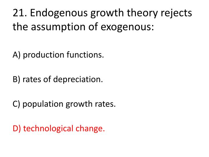 21. Endogenous growth theory rejects the assumption of exogenous: