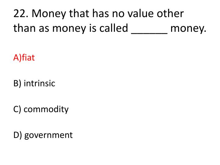 22. Money that has no value other than as money is called ______ money.