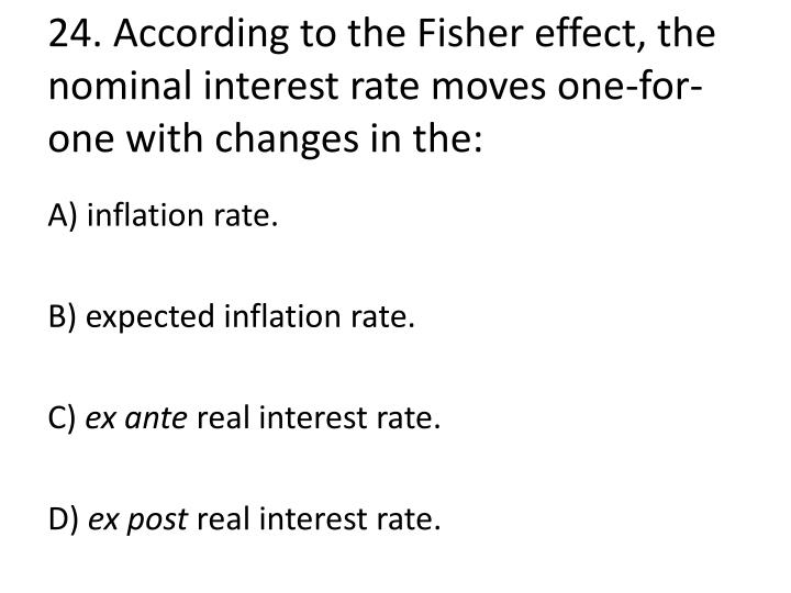 24. According to the Fisher effect, the nominal interest rate moves one-for-one with changes in the: