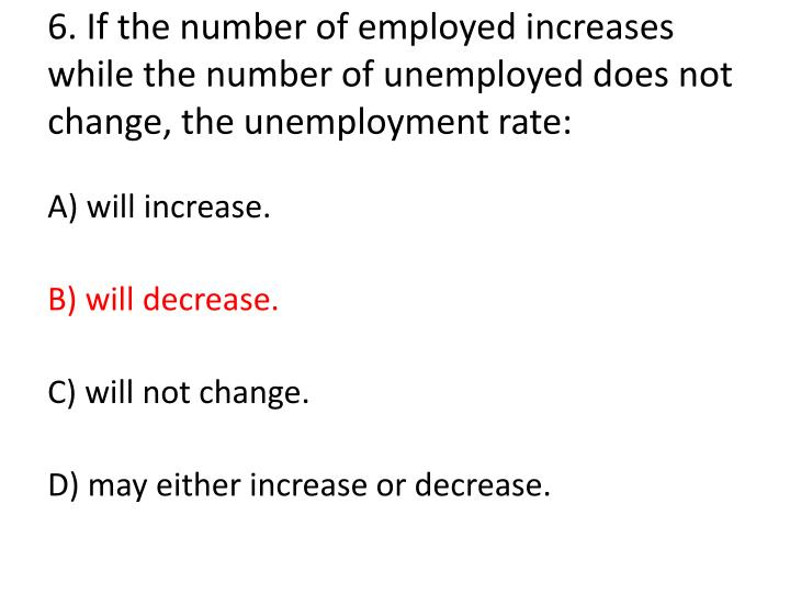6. If the number of employed increases while the number of unemployed does not change, the unemployment rate: