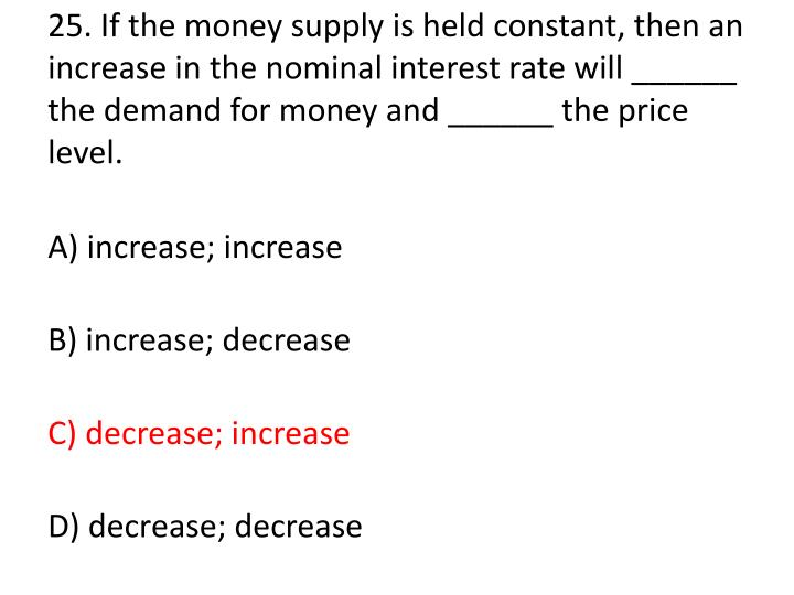 25. If the money supply is held constant, then an increase in the nominal interest rate will ______ the demand for money and ______ the price level.