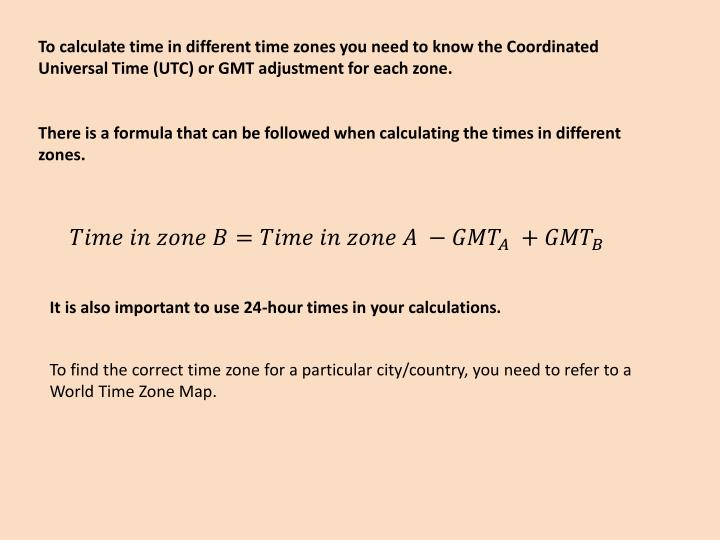 To calculate time in different time zones you need to know the Coordinated Universal Time (UTC) or G...