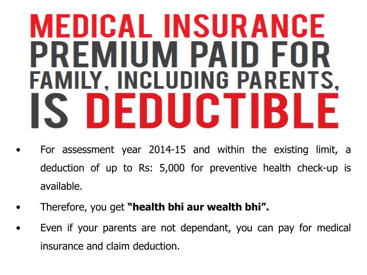 For assessment year 2014-15 and within the existing limit, a deduction of up to Rs: 5,000 for preventive health check-up is available.