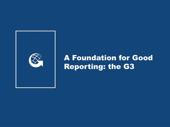 A Foundation for Good Reporting: the G3