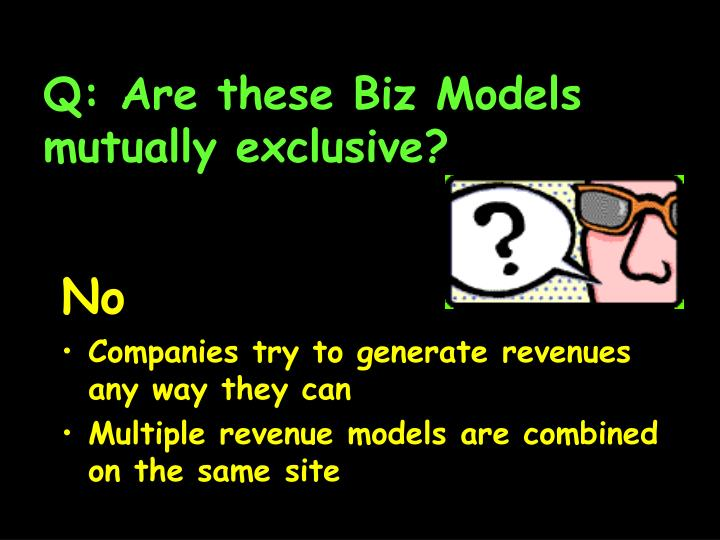 Q: Are these Biz Models mutually exclusive?