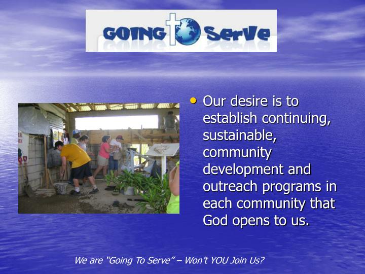 Our desire is to establish continuing, sustainable, community development and outreach programs in each community that God opens to us.