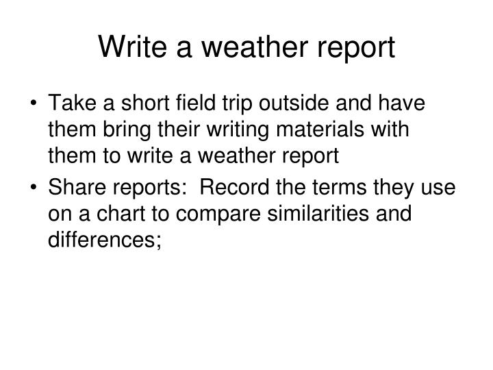 write a weather report Examples and discussion of how to write a business report for english language learners including an example business plan to use as a template.