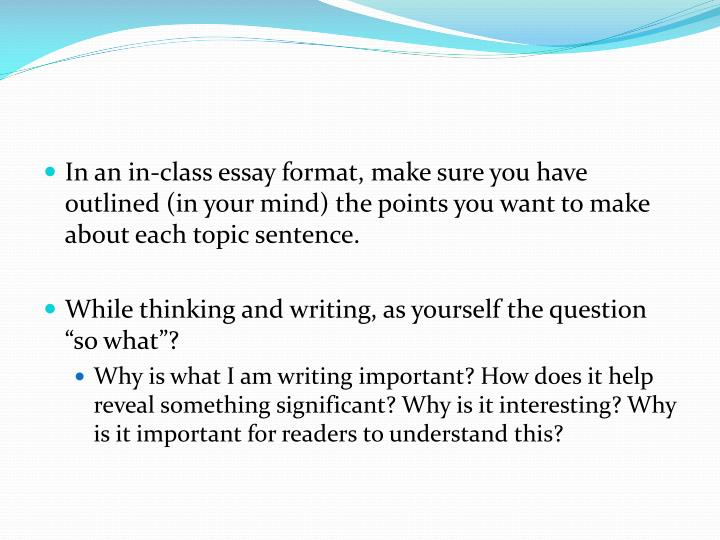 In an in-class essay format, make sure you have outlined (in your mind) the points you want to make about each topic sentence.