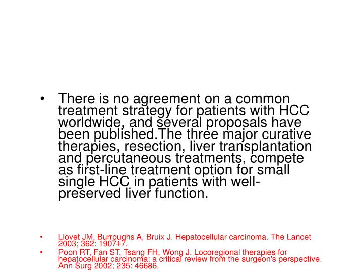There is no agreement on a common treatment strategy for patients with HCC worldwide, and several proposals have been published.The three major curative therapies, resection, liver transplantation and percutaneous treatments, compete as first-line treatment option for small single HCC in patients with well-preserved liver function.