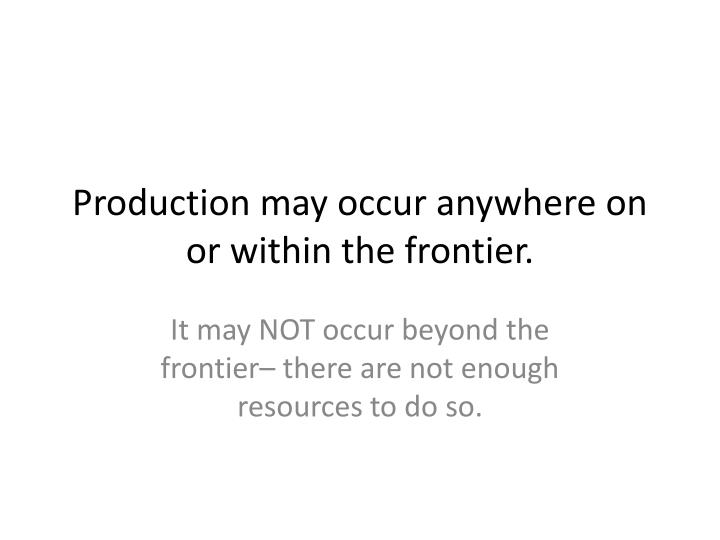 Production may occur anywhere on or within the frontier.