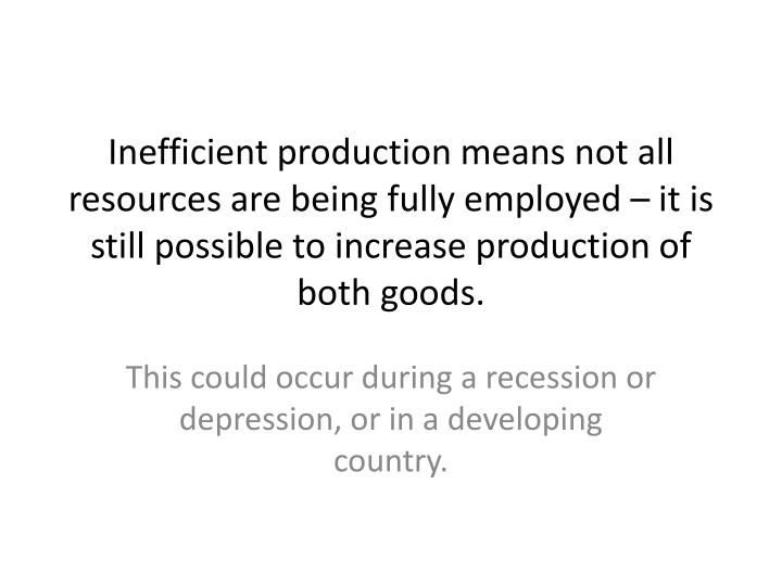 Inefficient production means not all resources are being fully employed – it is still possible to increase production of both goods.