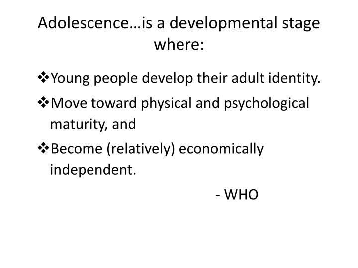 Adolescence…is a developmental stage where:
