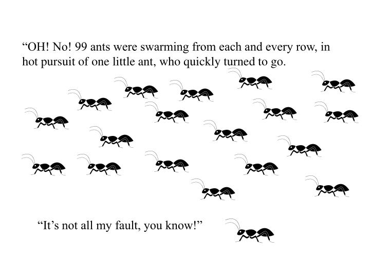 """OH! No! 99 ants were swarming from each and every row, in hot pursuit of one little ant, who quickly turned to go."