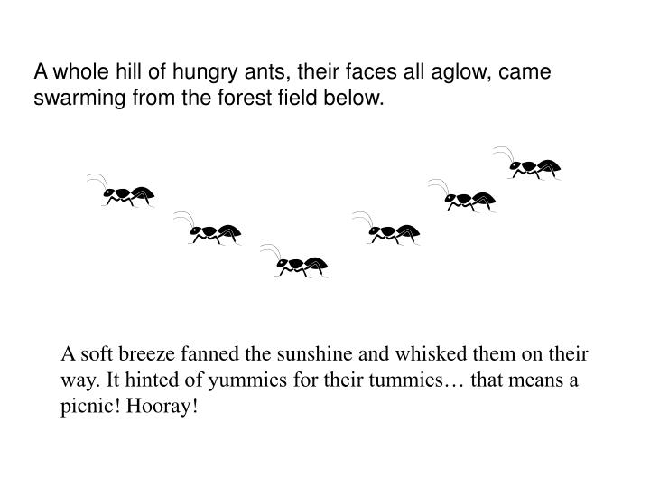 A whole hill of hungry ants, their faces all aglow, came swarming from the forest field below.