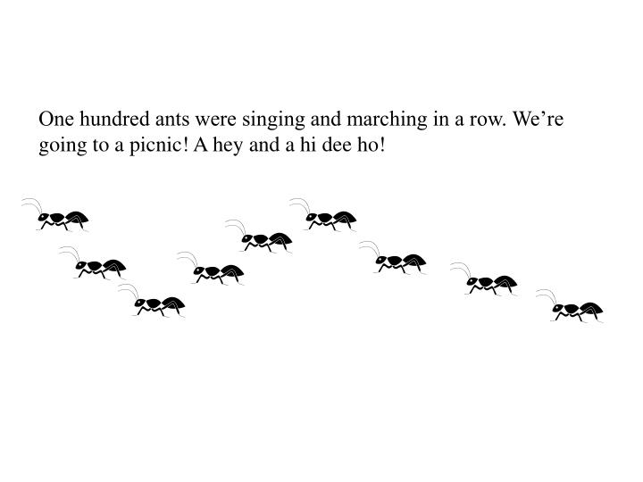One hundred ants were singing and marching in a row. We're going to a picnic! A hey and a hi dee ho!