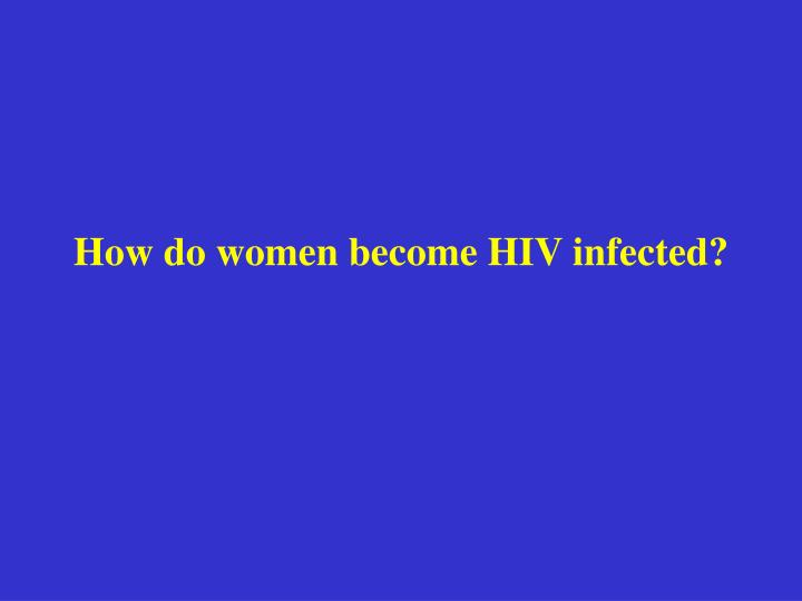 How do women become HIV infected?