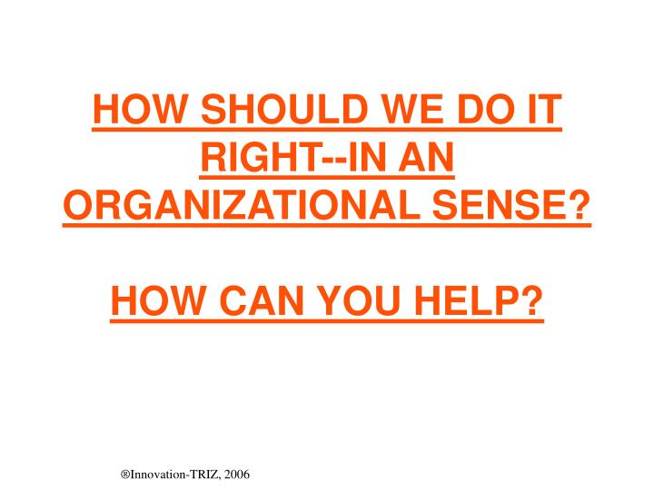 HOW SHOULD WE DO IT RIGHT--IN AN ORGANIZATIONAL SENSE?