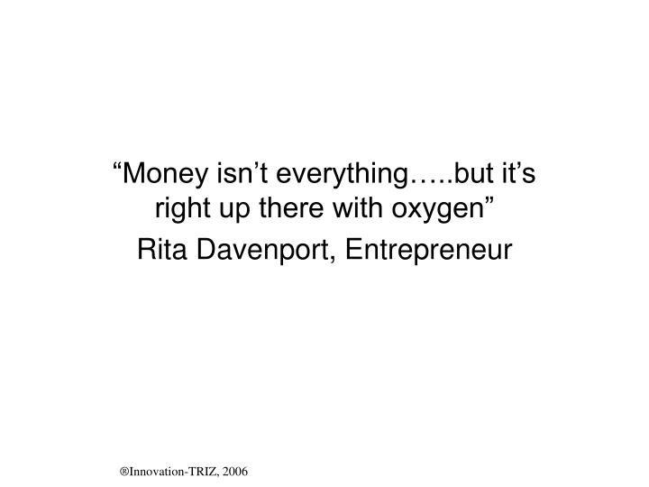 """Money isn't everything…..but it's right up there with oxygen"""
