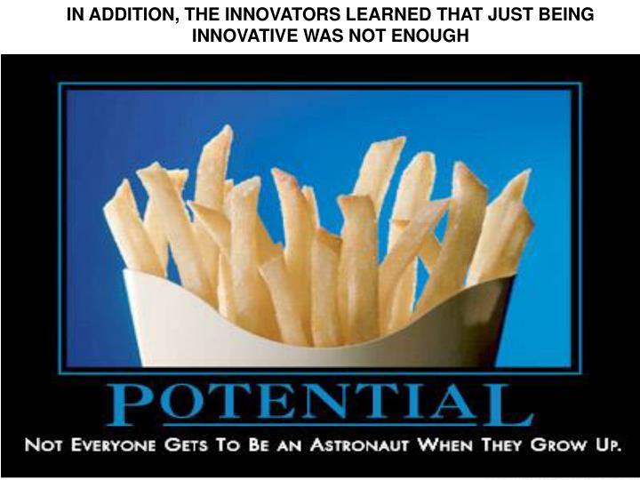 IN ADDITION, THE INNOVATORS LEARNED THAT JUST BEING INNOVATIVE WAS NOT ENOUGH