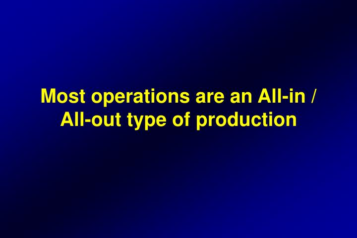 Most operations are an All-in / All-out type of production