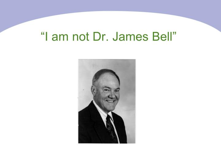 """I am not Dr. James Bell"""