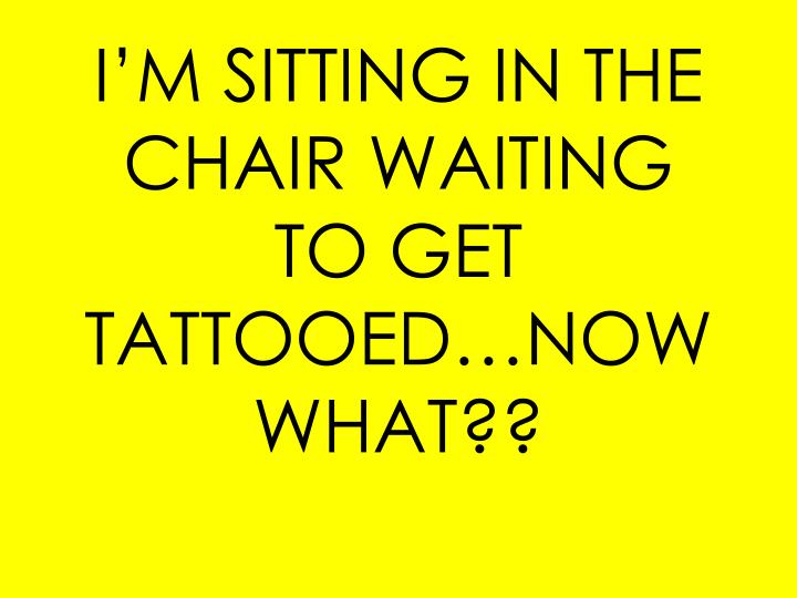 I'M SITTING IN THE CHAIR WAITING TO GET TATTOOED…NOW WHAT??