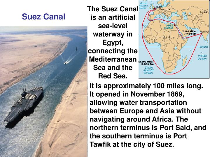 The Suez Canal is an artificial sea-level waterway in Egypt, connecting the Mediterranean Sea and the    Red Sea.
