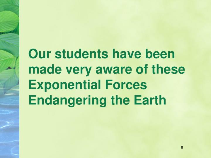 Our students have been made very aware of these Exponential Forces Endangering the Earth