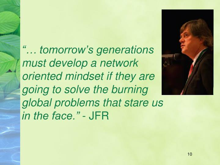 """… tomorrow's generations must develop a network oriented mindset if they are going to solve the burning global problems that stare us in the face."""