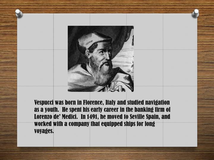 Vespucci was born in Florence, Italy and