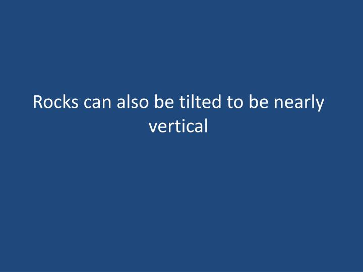 Rocks can also be tilted to be nearly vertical