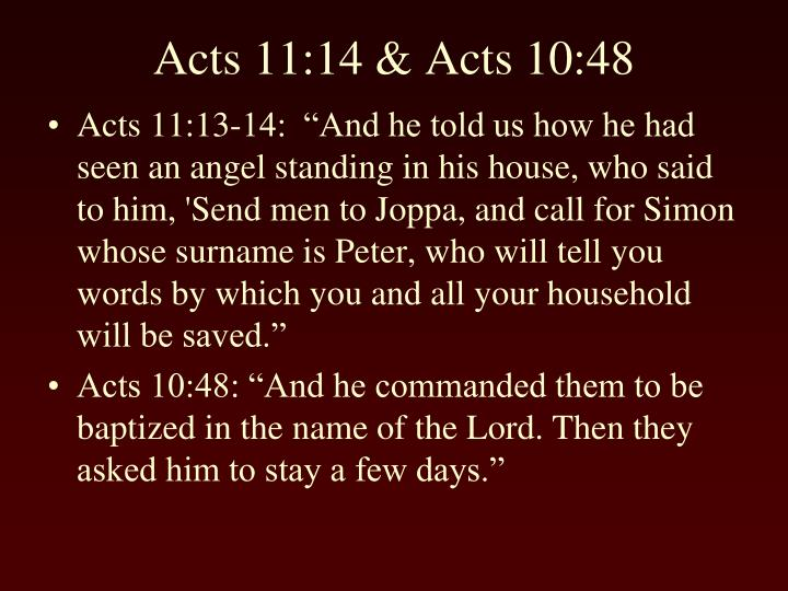 "Acts 11:13-14:  ""And he told us how he had seen an angel standing in his house, who said to him, 'Send men to Joppa, and call for Simon whose surname is Peter, who will tell you words by which you and all your household will be saved."""