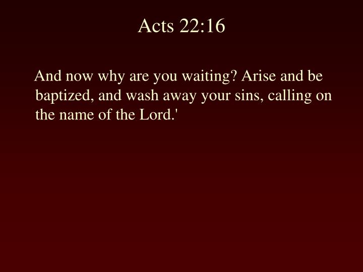 And now why are you waiting? Arise and be baptized, and wash away your sins, calling on the name of the Lord.'