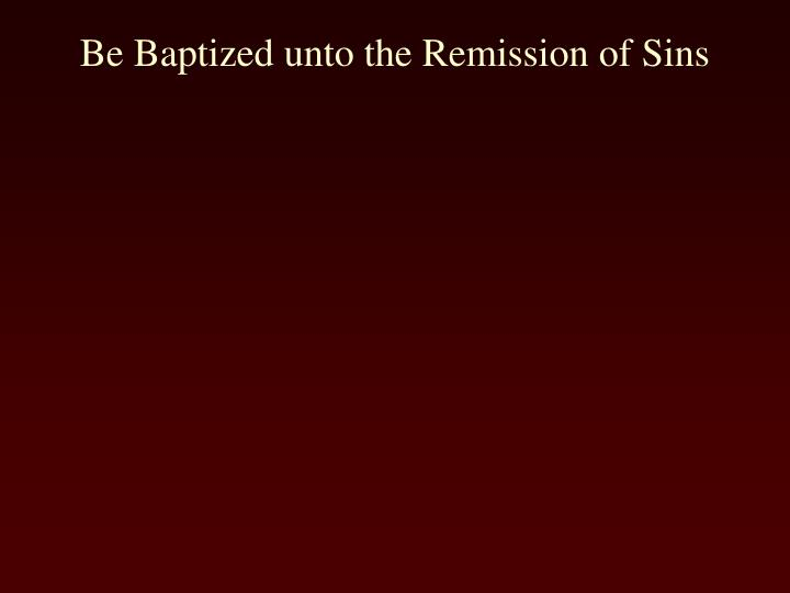 Be Baptized unto the Remission of Sins