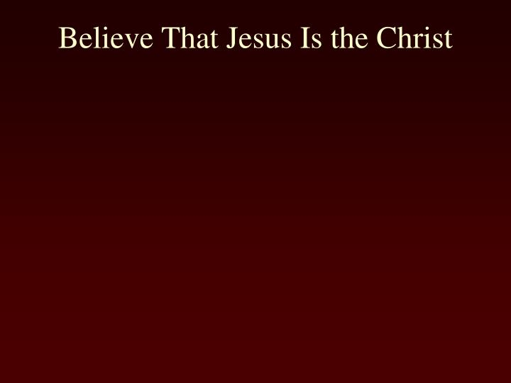 Believe That Jesus Is the Christ