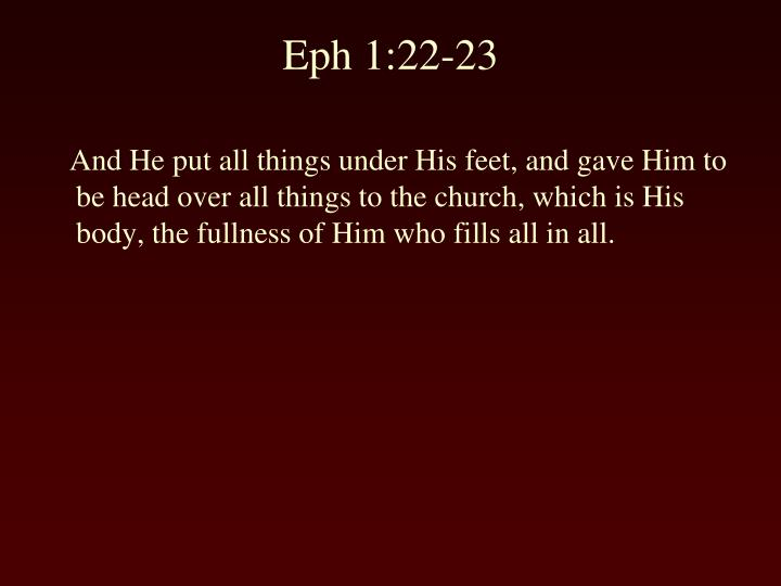 And He put all things under His feet, and gave Him to be head over all things to the church, which is His body, the fullness of Him who fills all in all.