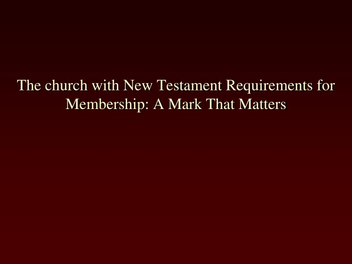 The church with new testament requirements for membership a mark that matters