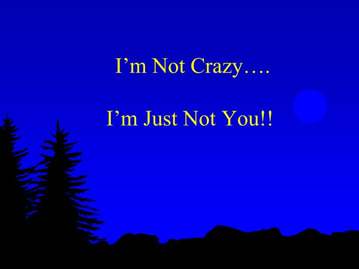 I m not crazy i m just not you
