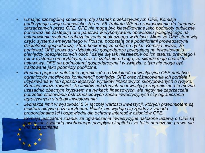 Uznając szczególną społeczną rolę składek przekazywanych OFE, Komisja podtrzymuje swoje stanowisko, że art. 56 Traktatu WE ma zastosowanie do funduszy zarządzanych przez OFE. OFE nie mogą być klasyfikowane jako podmioty publiczne, ponieważ nie zastępują one państwa w wykonywaniu obowiązku polegającego na ustanowieniu systemu zabezpieczenia społecznego w Polsce. Mimo że OFE stanowią część systemu emerytalnego w Polsce, pozostają one podmiotami prowadzącymi działalność gospodarczą, które konkurują ze sobą na rynku. Komisja uważa, że ponieważ OFE prowadzą działalność gospodarczą polegającą na inwestowaniu pieniędzy ubezpieczonych osób i dzieje się tak niezależnie od ich statusu prawnego i roli w systemie emerytalnym, oraz niezależnie od tego, że składki mają charakter ustawowy, OFE są podmiotami gospodarczymi i wzwiązku z tym nie mogą być traktowane jako podmioty publiczne.