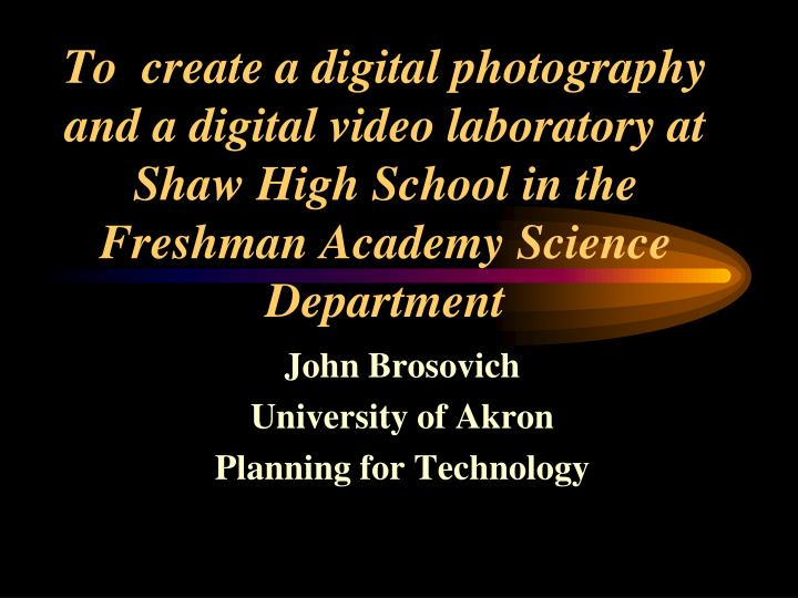 To  create a digital photography and a digital video laboratory at Shaw High School in the Freshman ...