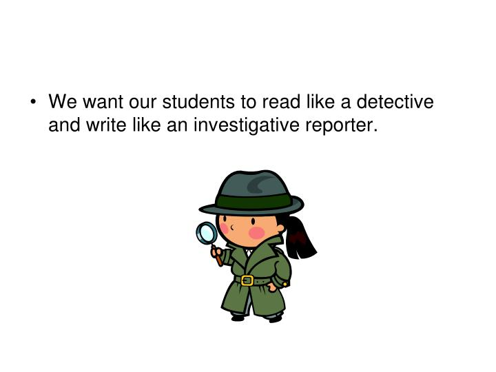 We want our students to read like a detective and write like an investigative reporter.
